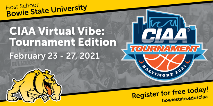 Graphic promoting the CIAA tournament with the CIAA logo and Bowie State logo and a crowd faded in the background with text that reads host school Bowie State University CIAA Virtual Vibe: Tournament Edition February 23 - 27, 2021 Register for free today! bowiestate.edu/ciaa